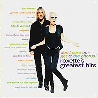 Roxette's Greatest Hits. Don't Bore Us - Get To The Chorus!